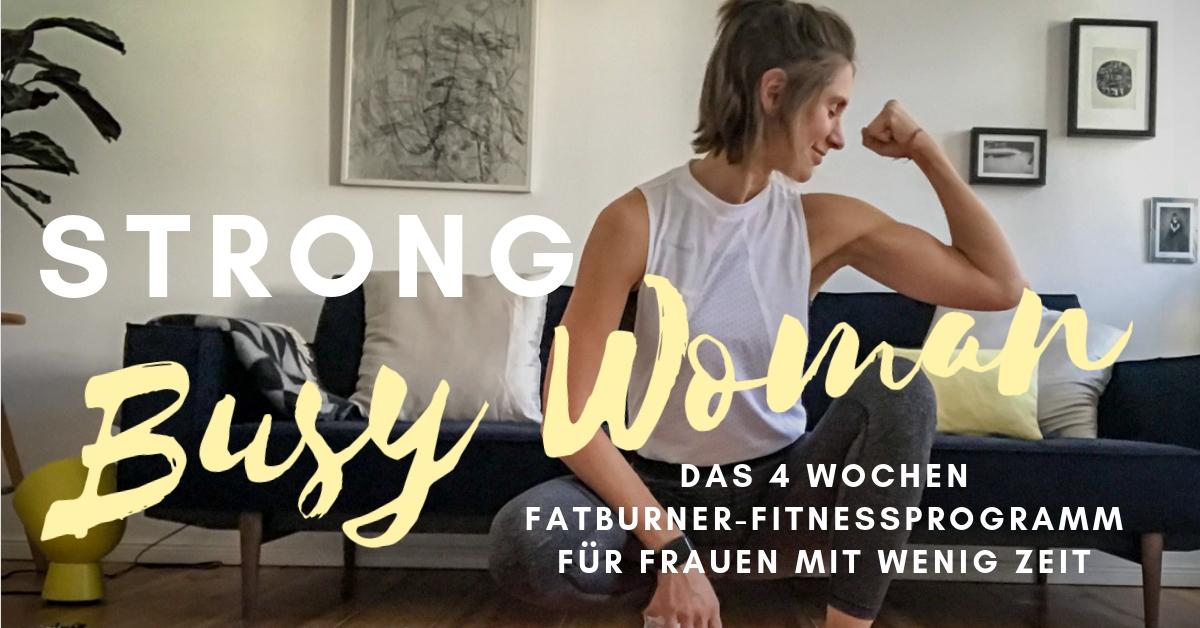 STRONG BUSY WOMAN - Das Fitnessprogramm für Frauen mit wenig Zeit! Werde in 4 Wochen zur Fettverbrennungsmaschine - unkompliziert und ohne Stress