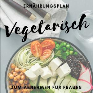 Ernährungsplan vegetarisch zum Abnehmen für Frauen